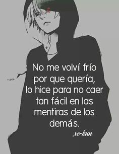 I didn't turn cold blooded because I wanted too, I did it so I wouldn't fall so easy on the lies of everyone else. Tokyo Ghoul, Frases Tumblr, Sad Life, Im Sad, Love You, My Love, Spanish Quotes, Anime Love, Kawaii Anime
