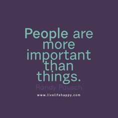 People are more important than things. - Randy Pausch