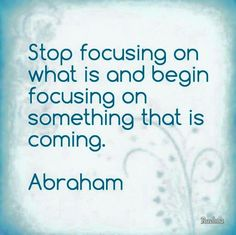 Stop focusing on what is and begin focusing on something that is coming. -Abraham Hicks