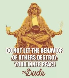 Dude, don't let the behavior of others destroy your inner peace!