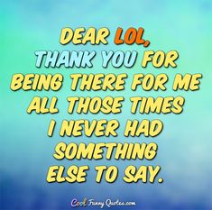 Dear LOL, thank you for being there for me all those times I never had something else to say. #coolfunnyquotes
