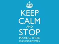 Keep Calm and Stop Making These F*cking Posters