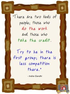 A good one for my classroom. Two kinds of people: those who do the work and those who take the credit.