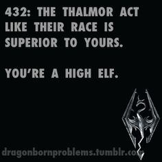 The Thalmor are pieces of shit. Guards and NPCs will recognize your race and make a slur, because you're an outsider. The Thalmor? Recognize that you are a High Elf, and STILL believe that you're beneath them!!