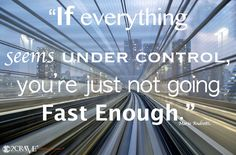 If everything seems under control, you're just not going fast enough.  Quote, Race car driver, Mario Andretti, 2crave.