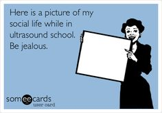 Here is a picture of my social life while in ultrasound school. Be jealous. Sounds about right!