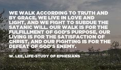 We walk according to truth and by grace, we live in love and light, and we fight to subdue the satanic will. Our walk is for the fulfillment of God's purpose, our living is for the satisfaction of Christ, and our fighting is for the defeat of God's enemy. (Witness Lee, Life-study of Ephesians, 529-530) Quoted at www.agodman.com