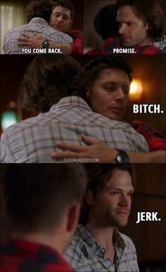 Quote from Supernatural 12x22 │  Dean Winchester: You come back. Sam Winchester: Promise. Dean Winchester: Bitch. Sam Winchester: Jerk.