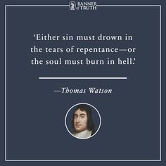 Either sin must drown in the tears of repentance—or the soul must burn in hell.   ― Thomas Watson