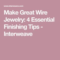 Make Great Wire Jewelry: 4 Essential Finishing Tips - Interweave