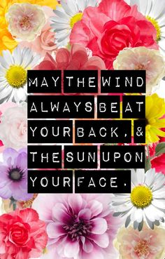 MAY THE WIND ALWAYS BE AT YOUR BACK & THE SUN UPON YOUR FACE. Did anyone else start singing the old Irish song that has the first line?