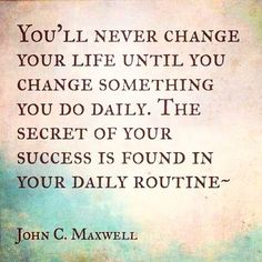You'll never change your life until you change something daily.