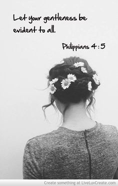 Philippians 4:5 be gentle, loving and kind to especially those whom can be no benefit to you.