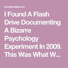 I Found A Flash Drive Documenting A Bizarre Psychology Experiment In 2009. This Was What Was Inside. (Part 11) | Thought Catalog