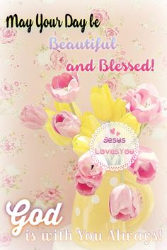 May your day be beautiful and blessed, Jesus loves you,.God is with you always!