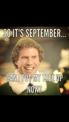 Buddy the Elf. So it's September...can I put my tree up now?
