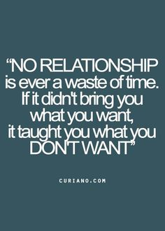 """No relationship is ever a wast of time. If it didn't bring you what you want, it taught you what you don't want"""