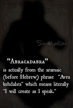 #Abracadabra   Vient de la phrase araméenne (avant lhébreu) Avra Kehdabra qui veut dire littéralement je vais créer comme je parle.