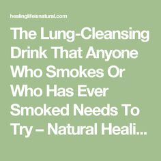 The Lung-Cleansing Drink That Anyone Who Smokes Or Who Has Ever Smoked Needs To Try – Natural Healing