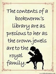 The contents of a bookworm's library are as precious to her as the crown jewels are to the royal family. - Aphorism placed by Belcastro Agency.