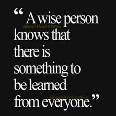 A wise person knows that you can leRn something from everyone
