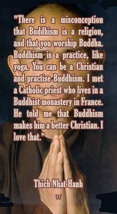 There is a misconception that Buddhism is a religion, and that you worship Buddha. Buddhism is a practice, like yoga. You can be a Christian and practise Buddhism. I met a Catholic priest who lives in a Buddhist monastery in France. He told me that Buddhism makes him a better Christian. I love that. ♡ Thich Nhat Hanh