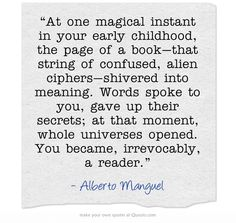 """At one magical instant in your early childhood, the page of a book - that string of confused, alien ciphers - shivered into meaning. Words spoke to you, gave up their secrets; at that moment, whole universes opened. You became, irrevocably, a reader."" Alberto Manguel"