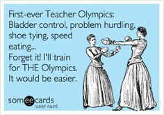 Funny Teacher Week Ecard: First-ever Teacher Olympics: Bladder control, problem hurdling, shoe tying, speed eating... Forget it! I'll train for THE Olympics. It would be easier.