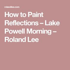 How to Paint Reflections – Lake Powell Morning – Roland Lee
