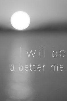 I will always strive to be a better me.  To be more Christ like and more true to myself.