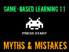 Game-Based Learning 1.1: Myths & Mistakes