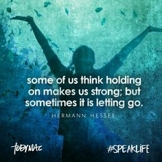 """""""Some of us think holding on makes us strong; but sometimes it is letting go."""" Herman Hessee"""