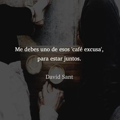 Me debes uno de esos 'café excusa', para estar juntos. - David Sant