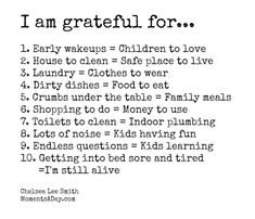 I'm grateful for… 1. Early wake ups = children to love. 2. House to clean = safe place to live. 3. Laundry = clothes to wear. 4. Dirty dishes = food to eat. 5. Crumbs under the table = family meals. 6. Shopping to do = money to use. 7. Toilets to clean = indoor plumbing.
