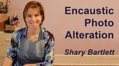 Shary Bartlett - Encaustic Photo Alteration