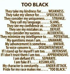 """The poem """"Too Black"""" represents the label of being """"too black"""" when expressing certain traits, such as pride in race. So, for example, if a black woman was vocal about her opinion, she may be labeled """"angry black woman"""""""