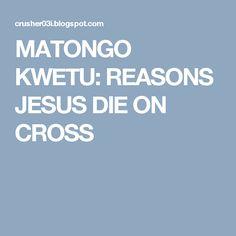 MATONGO KWETU: REASONS JESUS DIE ON CROSS