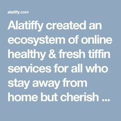 Alatiffy created an ecosystem of online healthy & fresh tiffin services for all who stay away from home but cherish Ghar ka Khana (Home like Meal). We provide home cooked food without any usage of soda, ajinomoto and any preservatives and also care about your health and understand that hygienic and nicely packed food is what we all prefer. For more info visit here- http://alatiffy.com/new_delhi.php