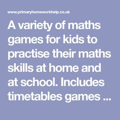 A variety of maths games for kids to practise their maths skills at home and at school. Includes timetables games too!