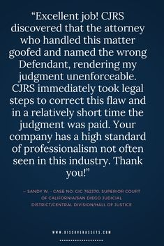"""Excellent job! CJRS discovered that the attorney who handled this matter goofed and named the wrong Defendant, rendering my judgment unenforceable. CJRS immediately took legal steps to correct this flaw and in a relatively short time the judgment was paid. Your company has a high standard of professionalism not often seen in this industry. Thank you!"""
