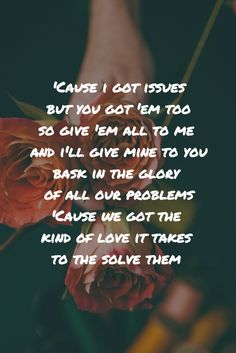 Issues by Julia Michaels //Cause I got issues but you got 'em too//so give 'em all to me and I'll give mine to you//bask in the glory of all our problems// 'cause we got the kind of love it takes to solve them