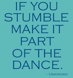 If you stumble, make it part of the dance. #quote by maria.t.rogers