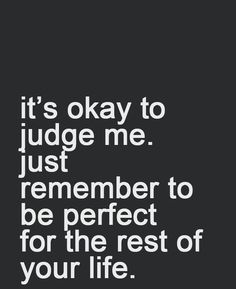 Be perfect if you're going to judge...
