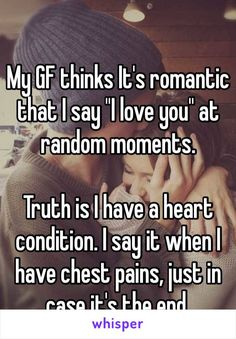 """My GF thinks It's romantic that I say """"I love you"""" at random moments. Truth is I have a heart condition. I say it when I have chest pains, just in case it's the end."""