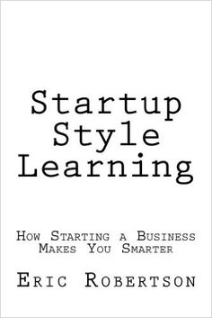 Amazon.com: Startup Style Learning: How Starting a Business Makes You Smarter eBook: Eric Robertson: Kindle Store