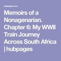 Memoirs of a Nonagenarian. Chapter 6: My WWII Train Journey Across South Africa   hubpages