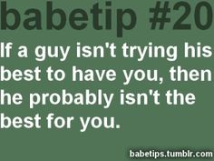 if a guy isn't trying his best to have you, then he probably isn't the best for you