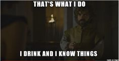 That's what I do I drink and I know things - Meme on Imgur