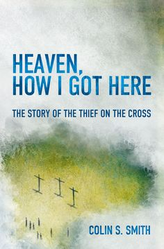 Heaven, How I Got Here: The Story of the Thief on the Cross by Colin S. Smith ISBN: 9781781915585 http://christianfocus.com/item/show/1726/-