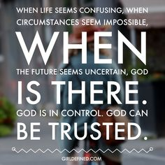 """""""When life seems confusing, when circumstances seem impossible, when the future seems uncertain, God is there. God is in control. God can be trusted."""" -GirlDefined.com"""